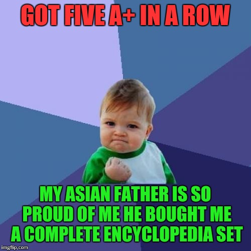 Proud asian dad | GOT FIVE A+ IN A ROW MY ASIAN FATHER IS SO PROUD OF ME HE BOUGHT ME A COMPLETE ENCYCLOPEDIA SET | image tagged in success kid,memes | made w/ Imgflip meme maker