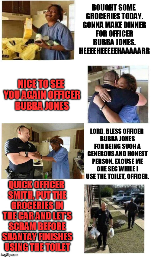 officer jones, dirty cop | BOUGHT SOME GROCERIES TODAY. GONNA MAKE DINNER FOR OFFICER BUBBA JONES. HEEEEHEEEEEHAAAAARR NICE TO SEE YOU AGAIN OFFICER BUBBA JONES LORD,  | image tagged in officer jones,ghetto,cop,dirty cops,the police,groceries | made w/ Imgflip meme maker