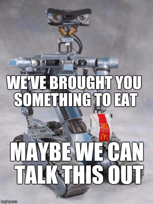 That Old Trick | WE'VE BROUGHT YOU SOMETHING TO EAT MAYBE WE CAN TALK THIS OUT | image tagged in robot,dallas shooting,mass shooting,psycho,blm | made w/ Imgflip meme maker