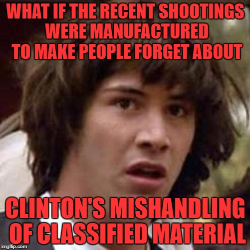 there is no serious thought behind this. just a bit of a crazy conspiracy |  WHAT IF THE RECENT SHOOTINGS WERE MANUFACTURED TO MAKE PEOPLE FORGET ABOUT; CLINTON'S MISHANDLING OF CLASSIFIED MATERIAL | image tagged in memes,conspiracy keanu | made w/ Imgflip meme maker