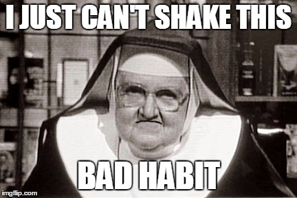 Frowning Nun | I JUST CAN'T SHAKE THIS BAD HABIT | image tagged in memes,frowning nun | made w/ Imgflip meme maker