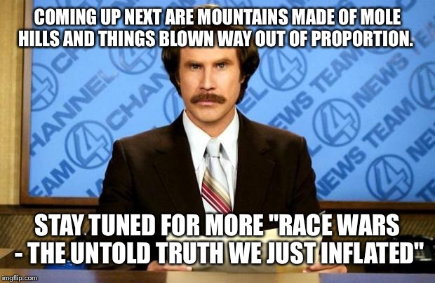 "COMING UP NEXT ARE MOUNTAINS MADE OF MOLE HILLS AND THINGS BLOWN WAY OUT OF PROPORTION. STAY TUNED FOR MORE ""RACE WARS - THE UNTOLD TRUTH WE 