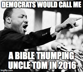 Martin Luther king jr | DEMOCRATS WOULD CALL ME A BIBLE THUMPING UNCLE TOM IN 2016 | image tagged in black lives matter,self segregation,liberal agenda,democrats suck,dallas shooting | made w/ Imgflip meme maker