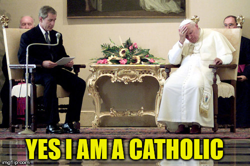 bush | YES I AM A CATHOLIC | image tagged in politicians | made w/ Imgflip meme maker