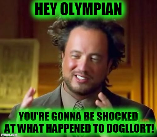 Ancient Aliens Meme | HEY OLYMPIAN YOU'RE GONNA BE SHOCKED AT WHAT HAPPENED TO DOGLLORT! | image tagged in memes,ancient aliens | made w/ Imgflip meme maker
