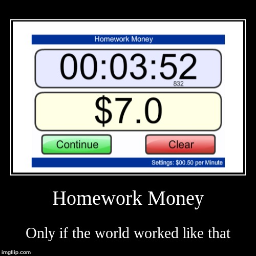 Homework Money | Only if the world worked like that | image tagged in funny,demotivationals | made w/ Imgflip demotivational maker