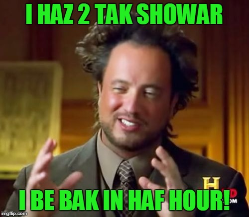 Ancient Aliens Meme | I HAZ 2 TAK SHOWAR I BE BAK IN HAF HOUR! | image tagged in memes,ancient aliens | made w/ Imgflip meme maker