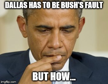 Let see Bush is from Texas, Dallas is in Texas...yep... G.W. Bush's fault.  | DALLAS HAS TO BE BUSH'S FAULT BUT HOW... | image tagged in memes,obama,thinking | made w/ Imgflip meme maker
