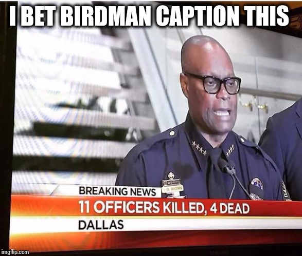 I BET BIRDMAN CAPTION THIS | image tagged in birdman,birdman breakfast club,respeck,police brutality,fuck the police | made w/ Imgflip meme maker