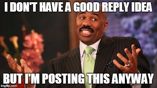 Steve Harvey Meme | I DON'T HAVE A GOOD REPLY IDEA BUT I'M POSTING THIS ANYWAY | image tagged in memes,steve harvey | made w/ Imgflip meme maker
