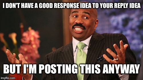 Steve Harvey Meme | I DON'T HAVE A GOOD RESPONSE IDEA TO YOUR REPLY IDEA BUT I'M POSTING THIS ANYWAY | image tagged in memes,steve harvey | made w/ Imgflip meme maker