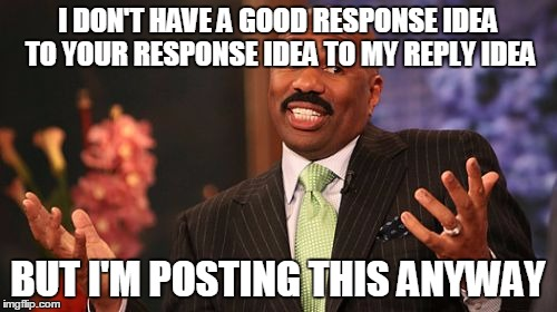 Steve Harvey Meme | I DON'T HAVE A GOOD RESPONSE IDEA TO YOUR RESPONSE IDEA TO MY REPLY IDEA BUT I'M POSTING THIS ANYWAY | image tagged in memes,steve harvey | made w/ Imgflip meme maker