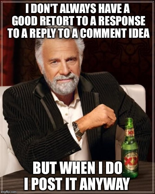 The Most Interesting Man In The World Meme | I DON'T ALWAYS HAVE A GOOD RETORT TO A RESPONSE TO A REPLY TO A COMMENT IDEA I POST IT ANYWAY BUT WHEN I DO | image tagged in memes,the most interesting man in the world | made w/ Imgflip meme maker