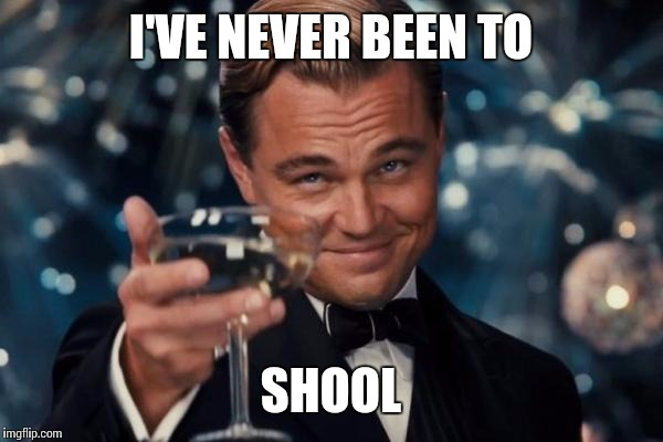 Leonardo Dicaprio Cheers Meme | I'VE NEVER BEEN TO SHOOL | image tagged in memes,leonardo dicaprio cheers | made w/ Imgflip meme maker