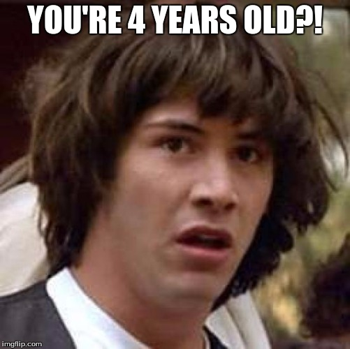 Conspiracy Keanu Meme | YOU'RE 4 YEARS OLD?! | image tagged in memes,conspiracy keanu | made w/ Imgflip meme maker