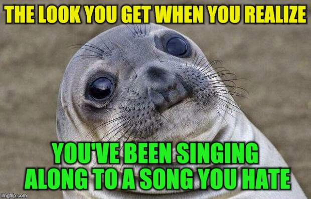 Awkward Moment Sealion | THE LOOK YOU GET WHEN YOU REALIZE YOU'VE BEEN SINGING ALONG TO A SONG YOU HATE | image tagged in memes,awkward moment sealion,funny meme,song lyrics,hate,meghan trainor | made w/ Imgflip meme maker
