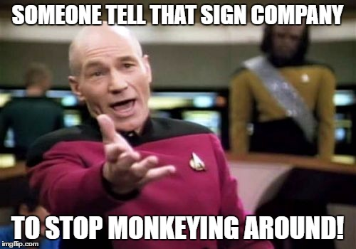 Picard Wtf Meme | SOMEONE TELL THAT SIGN COMPANY TO STOP MONKEYING AROUND! | image tagged in memes,picard wtf | made w/ Imgflip meme maker