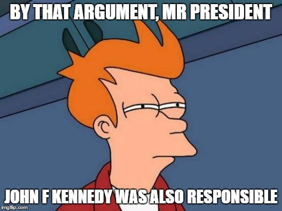 Futurama Fry Meme | BY THAT ARGUMENT, MR PRESIDENT JOHN F KENNEDY WAS ALSO RESPONSIBLE | image tagged in memes,futurama fry | made w/ Imgflip meme maker