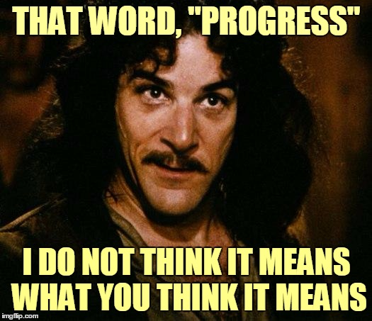"THAT WORD, ""PROGRESS"" I DO NOT THINK IT MEANS WHAT YOU THINK IT MEANS 