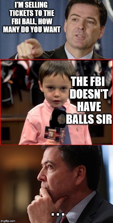 I'M SELLING TICKETS TO THE FBI BALL, HOW MANY DO YOU WANT THE FBI DOESN'T HAVE BALLS SIR . . . | made w/ Imgflip meme maker