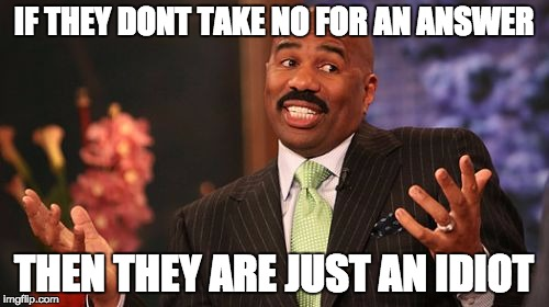 Steve Harvey Meme | IF THEY DONT TAKE NO FOR AN ANSWER THEN THEY ARE JUST AN IDIOT | image tagged in memes,steve harvey | made w/ Imgflip meme maker