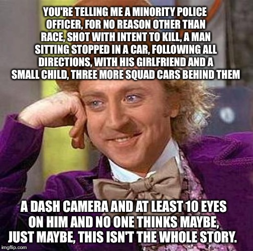 I wasn't there. The officers involved may have been mad dog raving racists but shouldn't someone wait for all the evidence? | YOU'RE TELLING ME A MINORITY POLICE OFFICER, FOR NO REASON OTHER THAN RACE, SHOT WITH INTENT TO KILL, A MAN SITTING STOPPED IN A CAR, FOLLOW | image tagged in memes,creepy condescending wonka,minnesota,police brutality,racism | made w/ Imgflip meme maker
