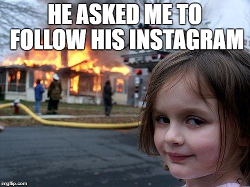 HE ASKED ME TO FOLLOW HIS INSTAGRAM | image tagged in memes,disaster girl | made w/ Imgflip meme maker