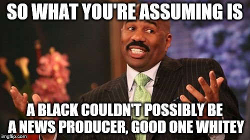 Steve Harvey Meme | SO WHAT YOU'RE ASSUMING IS A BLACK COULDN'T POSSIBLY BE A NEWS PRODUCER, GOOD ONE WHITEY | image tagged in memes,steve harvey | made w/ Imgflip meme maker