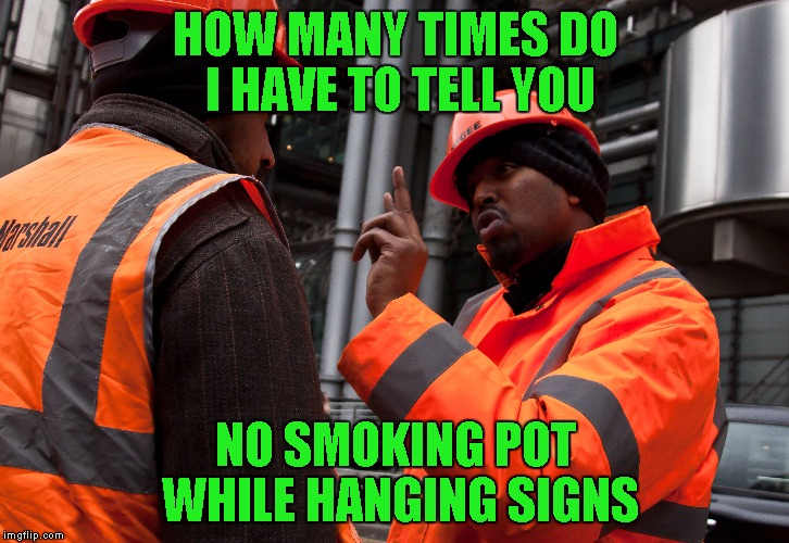 HOW MANY TIMES DO I HAVE TO TELL YOU NO SMOKING POT WHILE HANGING SIGNS | made w/ Imgflip meme maker