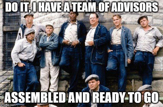 DO IT, I HAVE A TEAM OF ADVISORS ASSEMBLED AND READY TO GO | made w/ Imgflip meme maker