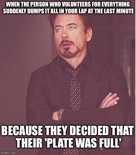 Face You Make Robert Downey Jr Meme |  WHEN THE PERSON WHO VOLUNTEERS FOR EVERYTHING SUDDENLY DUMPS IT ALL IN YOUR LAP AT THE LAST MINUTE; BECAUSE THEY DECIDED THAT THEIR 'PLATE WAS FULL' | image tagged in memes,face you make robert downey jr | made w/ Imgflip meme maker