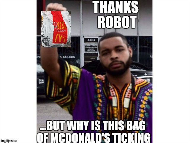 Can't beleive he fell for it | THANKS ROBOT ...BUT WHY IS THIS BAG OF MCDONALD'S TICKING | image tagged in micah,dallas shooting,psycho,shooter,terrorism | made w/ Imgflip meme maker