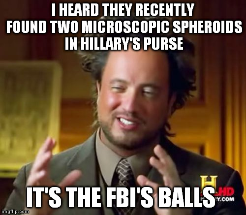Ancient Aliens Meme | I HEARD THEY RECENTLY FOUND TWO MICROSCOPIC SPHEROIDS IN HILLARY'S PURSE IT'S THE FBI'S BALLS | image tagged in memes,ancient aliens | made w/ Imgflip meme maker