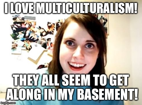 Overly Attached Girlfriend | I LOVE MULTICULTURALISM! THEY ALL SEEM TO GET ALONG IN MY BASEMENT! | image tagged in overly attached girlfriend | made w/ Imgflip meme maker
