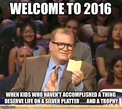 WELCOME TO 2016 WHEN KIDS WHO HAVEN'T ACCOMPLISHED A THING DESERVE LIFE ON A SILVER PLATTER . . . AND A TROPHY | made w/ Imgflip meme maker