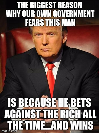 Serious Trump |  THE BIGGEST REASON WHY OUR OWN GOVERNMENT FEARS THIS MAN; IS BECAUSE HE BETS AGAINST THE RICH ALL THE TIME...AND WINS | image tagged in serious trump | made w/ Imgflip meme maker