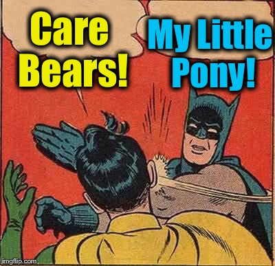 What kind of arguments did you expect from two men in tights? | Care Bears! My Little Pony! | image tagged in memes,batman slapping robin,funny,evilmandoevil | made w/ Imgflip meme maker