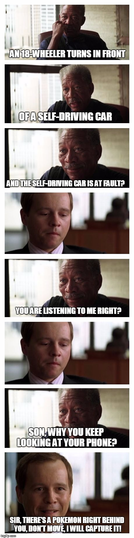 Short attention spans everywhere | AN 18-WHEELER TURNS IN FRONT OF A SELF-DRIVING CAR AND THE SELF-DRIVING CAR IS AT FAULT? YOU ARE LISTENING TO ME RIGHT? SON, WHY YOU KEEP LO | image tagged in morgan freeman good luck extended,memes,morgan freeman good luck,pokemon go,vertical | made w/ Imgflip meme maker