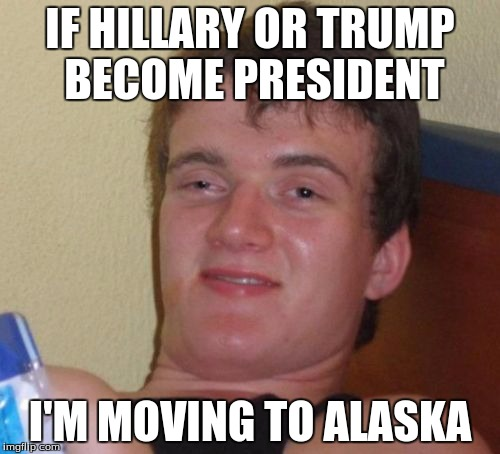 10 Guy Meme | IF HILLARY OR TRUMP BECOME PRESIDENT I'M MOVING TO ALASKA | image tagged in memes,10 guy,stoopid | made w/ Imgflip meme maker