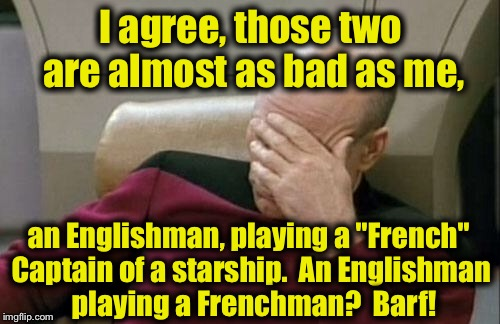"Captain Picard Facepalm Meme | I agree, those two are almost as bad as me, an Englishman, playing a ""French"" Captain of a starship.  An Englishman  playing a Frenchman?  B 