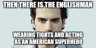 THEN THERE IS THE ENGLISHMAN WEARING TIGHTS AND ACTING AS AN AMERICAN SUPERHERO | made w/ Imgflip meme maker