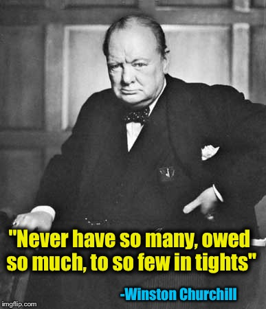"""Never have so many, owed so much, to so few in tights"" -Winston Churchill 