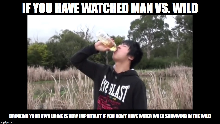 Drinking Your Own Urine |  IF YOU HAVE WATCHED MAN VS. WILD; DRINKING YOUR OWN URINE IS VERY IMPORTANT IF YOU DON'T HAVE WATER WHEN SURVIVING IN THE WILD | image tagged in urine,mychonny,youtube,youtuber,man vs wild,memes | made w/ Imgflip meme maker