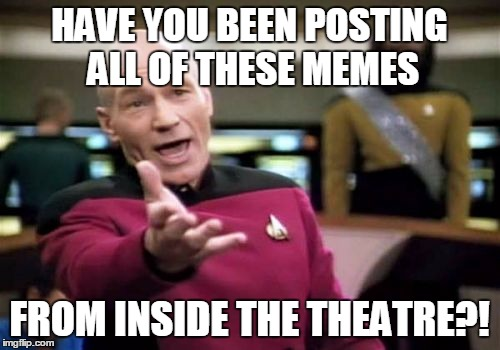 Picard Wtf Meme | HAVE YOU BEEN POSTING ALL OF THESE MEMES FROM INSIDE THE THEATRE?! | image tagged in memes,picard wtf | made w/ Imgflip meme maker
