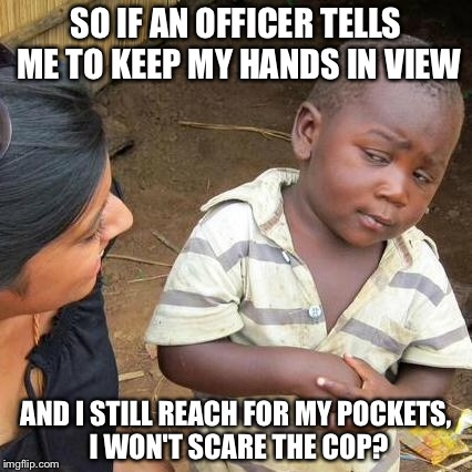 Third World Skeptical Kid Meme | SO IF AN OFFICER TELLS ME TO KEEP MY HANDS IN VIEW AND I STILL REACH FOR MY POCKETS, I WON'T SCARE THE COP? | image tagged in memes,third world skeptical kid | made w/ Imgflip meme maker