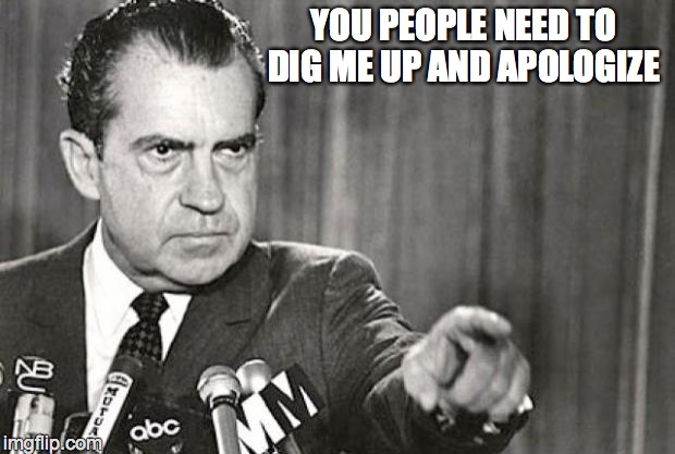 Nixon | YOU PEOPLE NEED TO DIG ME UP AND APOLOGIZE | image tagged in nixon | made w/ Imgflip meme maker