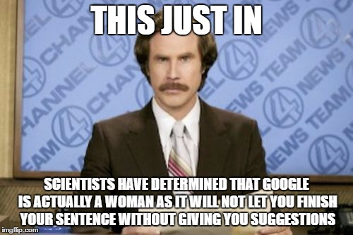 Google Comparison | THIS JUST IN SCIENTISTS HAVE DETERMINED THAT GOOGLE IS ACTUALLY A WOMAN AS IT WILL NOT LET YOU FINISH YOUR SENTENCE WITHOUT GIVING YOU SUGGE | image tagged in memes,ron burgundy | made w/ Imgflip meme maker