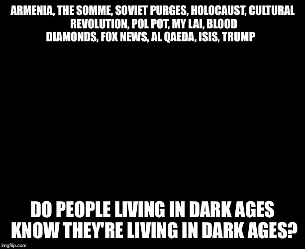 Darkness | ARMENIA,THE SOMME,SOVIET PURGES,HOLOCAUST,CULTURAL REVOLUTION,POL POT,MY LAI,BLOOD DIAMONDS,FOX NEWS,AL QAEDA,ISIS,TRUMP DO PEOPL | image tagged in darkness | made w/ Imgflip meme maker