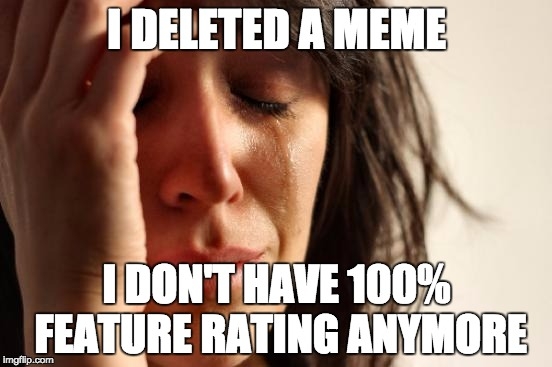 I'm an idiot | I DELETED A MEME I DON'T HAVE 100% FEATURE RATING ANYMORE | image tagged in memes,first world problems,delete,meme,sadface,why | made w/ Imgflip meme maker