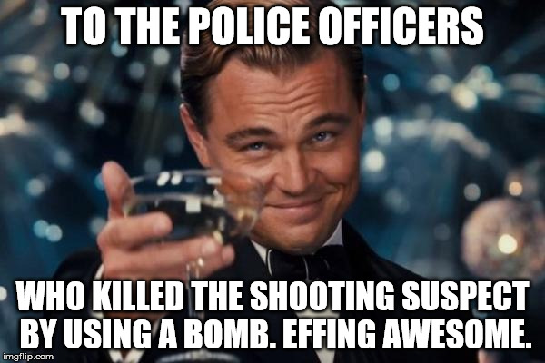 Leonardo Dicaprio Cheers Meme | TO THE POLICE OFFICERS WHO KILLED THE SHOOTING SUSPECT BY USING A BOMB. EFFING AWESOME. | image tagged in memes,leonardo dicaprio cheers | made w/ Imgflip meme maker